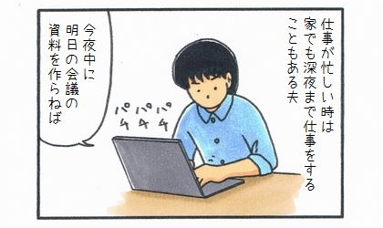 仕事が忙しい時は、家で深夜まで仕事をすることがある夫。今日中に明日の会議の資料を作らねば、パソコンで作成