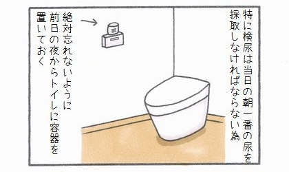 特に検尿は当日の朝一番の尿を採取しなければならないため、絶対忘れないように前日の夜からトイレに容器を置いておく