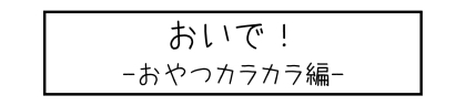 おいで! -おやつカラカラ編-