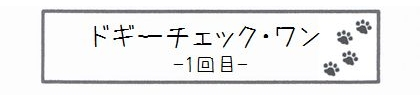 ドギーチェック・ワン-1回目--0