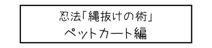 忍法「縄抜けの術」ペットカート編