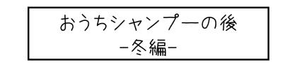 おうちシャンプーの後 -冬編-