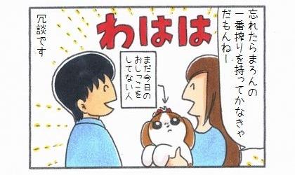 忘れたら犬の一番搾りを持っていかなきゃだもんねー。犬が唯一まだ今日のおしっこをしてない人。冗談です